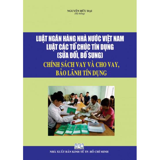 Luật ngân hàng nhà nước Việt Nam, luật tổ chức tính dụng , sửa đổi bổ sung , chính sách vay và cho vay bảo lãnh tính dụng