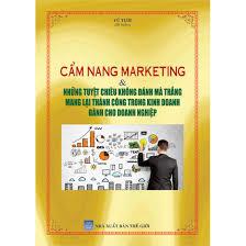 Cẩm nang marketing , những tuyệt chiêu không đánh mà thắng mang lại thành công trong kinh doanh cho doanh nghiệp