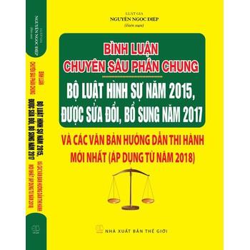 Bình luận chuyên sâu phần chung bộ luật hình sự năm 2015 được sửa đổi bổ sung 2017 và các văn bản hướng dẫn thi hành mới nhất (áp dụng từ năm 2018 )